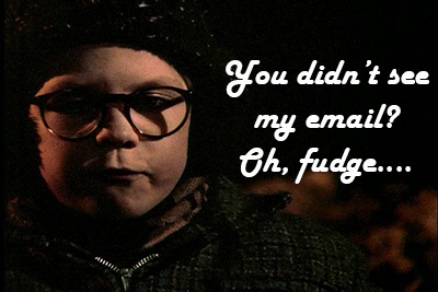 You didn't see my email? Oh, fudge...